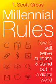 Millennial Rules (How to Connect with the First Digitally Savvy Generation of Consumers and Employees) by T. Scott Gross, 9781621534235