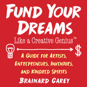 Fund Your Dreams Like a Creative Genius (A Guide for Artists, Entrepreneurs, Inventors, and Kindred Spirits) by Brainard Carey, 9781621536482