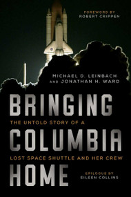 Bringing Columbia Home (The Untold Story of a Lost Space Shuttle and Her Crew) by Michael D. Leinbach, Jonathan H. Ward, Robert Crippen, Eileen M. Collins, 9781628728514