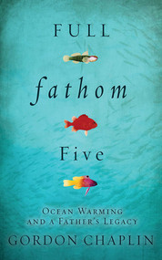 Full Fathom Five (Ocean Warming and a Father's Legacy) - 9781611458954 by Gordon Chaplin, 9781611458954