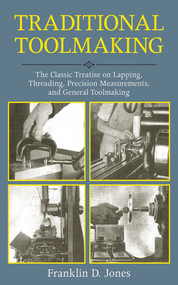Traditional Toolmaking (The Classic Treatise on Lapping, Threading, Precision Measurements, and General Toolmaking) by Franklin D. Jones, 9781616085537