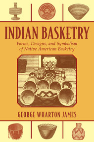 Indian Basketry (Forms, Designs, and Symbolism of Native American Basketry) by George Wharton James, 9781626365643