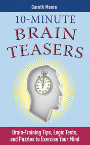 10-Minute Brain Teasers (Brain-Training Tips, Logic Tests, and Puzzles to Exercise Your Mind) by Gareth Moore, 9781616080242