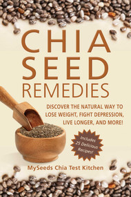 Chia Seed Remedies (Use These Ancient Seeds to Lose Weight, Balance Blood Sugar, Feel Energized, Slow Aging, Decrease Inflammation, and More!) by MySeeds Chia Test Kitchen, 9781626363915