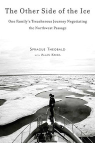 The Other Side of the Ice (One Family's Treacherous Journey Negotiating the Northwest Passage) by Sprague Theobald, Allan Kreda, 9781616086237