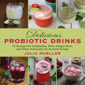 Delicious Probiotic Drinks (75 Recipes for Kombucha, Kefir, Ginger Beer, and Other Naturally Fermented Drinks) by Julia Mueller, 9781626363922