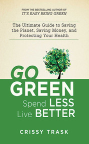 Go Green, Spend Less, Live Better (The Ultimate Guide to Saving the Planet, Saving Money, and Protecting Your Health) by Crissy Trask, 9781620872109