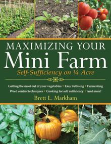Maximizing Your Mini Farm (Self-Sufficiency on 1/4 Acre) by Brett L. Markham, 9781616086107