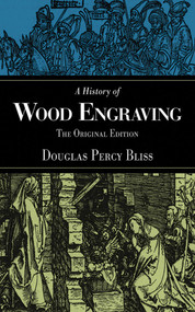A History of Wood Engraving (The Original Edition) by Douglas Percy Bliss, 9781620874691