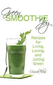 Green Smoothie Joy (Recipes for Living, Loving, and Juicing Green) by Cressida Elias, 9781620872932