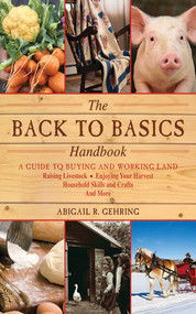 The Back to Basics Handbook (A Guide to Buying and Working Land, Raising Livestock, Enjoying Your Harvest, Household Skills and Crafts, and More) by Abigail Gehring, 9781616082611