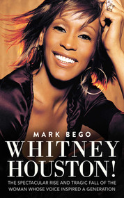 Whitney Houston! (The Spectacular Rise and Tragic Fall of the Woman Whose Voice Inspired a Generation) by Mark Bego, 9781620872543