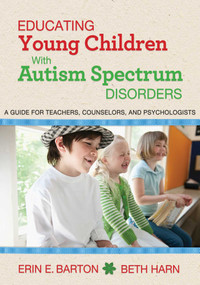 Educating Young Children with Autism Spectrum Disorders (A Guide for Teachers, Counselors, and Psychologists) by Erin E. Barton, Beth Harn, 9781626364059