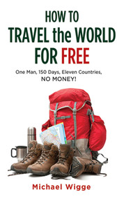 How to Travel the World for Free (One Man, 150 Days, Eleven Countries, No Money!) by Michael Wigge, 9781626360310
