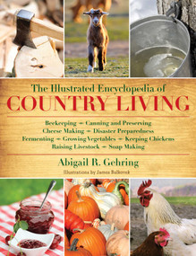 The Illustrated Encyclopedia of Country Living (Beekeeping, Canning and Preserving, Cheese Making, Disaster Preparedness, Fermenting, Growing Vegetables, Keeping Chickens, Raising Livestock, Soap Making, and more!) by Abigail Gehring, 9781616084677