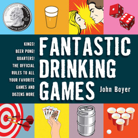 Fantastic Drinking Games (Kings! Beer Pong! Quarters! The Official Rules to All Your Favorite Games and Dozens More) - 9781616084622 by John Boyer, 9781616084622