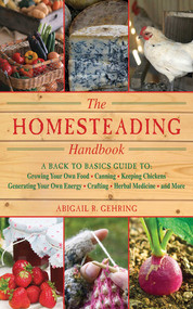 The Homesteading Handbook (A Back to Basics Guide to Growing Your Own Food, Canning, Keeping Chickens, Generating Your Own Energy, Crafting, Herbal Medicine, and More) by Abigail Gehring, 9781616082659