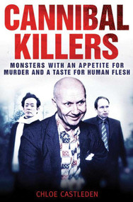 Cannibal Killers (Monsters with an Appetite for Murder and a Taste for Human Flesh) by Chloe Castleden, 9781616081492