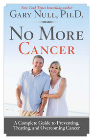 No More Cancer (A Complete Guide to Preventing, Treating, and Overcoming Cancer) by Gary Null, 9781620876176