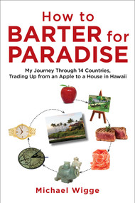 How to Barter for Paradise (My Journey through 14 Countries, Trading Up from an Apple to a House in Hawaii) by Michael Wigge, 9781626364172