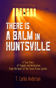 There Is a Balm in Huntsville (A True Story of Tragedy and Restoration from the Heart of the Texas Prison System) by T. Carlos Anderson, 9781947597105