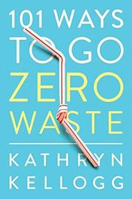 101 Ways to Go Zero Waste by Kathryn Kellogg, 9781682683316