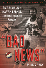 """Bad News"" (The Turbulent Life of Marvin Barnes, Pro Basketball's Original Renegade) by Mike Carey, Bob Costas, 9781613219638"