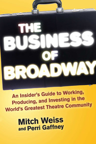 The Business of Broadway (An Insider's Guide to Working, Producing, and Investing in the World's Greatest Theatre Community) by Mitch Weiss, Perri Gaffney, 9781621534655
