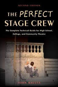 The Perfect Stage Crew (The Complete Technical Guide for High School, College, and Community Theater) by John Kaluta, 9781621535201