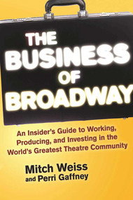 The Business of Broadway (An Insider's Guide to Working, Producing, and Investing in the World's Greatest Theatre Community) - 9781621535560 by Mitch Weiss, Perri Gaffney, 9781621535560