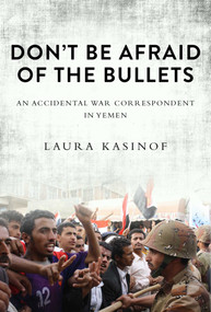 Don't Be Afraid of the Bullets (An Accidental War Correspondent in Yemen) - 9781628724455 by Laura Kasinof, 9781628724455
