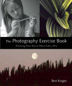 The Photography Exercise Book (Training Your Eye to Shoot Like a Pro (250+ color photographs make it come to life)) by Bert Krages, 9781621535379