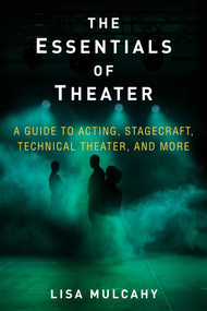 The Essentials of Theater (A Guide to Acting, Stagecraft, Technical Theater, and More) by Lisa Mulcahy, 9781621536468