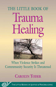 Little Book of Trauma Healing (When Violence Strikes And Community Security Is Threatened) by Carolyn Yoder, 9781561485079