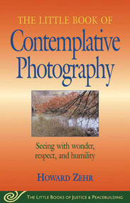 Little Book of Contemplative Photography (Seeing With Wonder, Respect And Humility) by Howard Zehr, 9781561484577