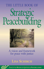 The Little Book of Strategic Peacebuilding (A Vision And Framework For Peace With Justice) by Lisa Schirch, 9781561484270