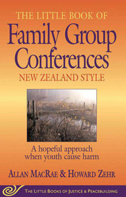 Little Book of Family Group Conferences New Zealand Style (A Hopeful Approach When Youth Cause Harm) by Allan MacRae, 9781561484034