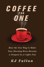 Coffee for One (How the New Way to Make Your Morning Brew Became a Tempest in a Coffee Pod) by KJ Fallon, 9781510725546