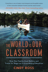 The World Is Our Classroom (How One Family Used Nature and Travel to Shape an Extraordinary Education) by Cindy Ross, 9781510729568