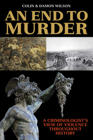 An End to Murder (A Criminologist's View of Violence Throughout History) by Colin Wilson, Damon Wilson, 9781629148120