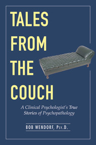 Tales from the Couch (A Clinical Psychologist's True Stories of Psychopathology) by Bob Wendorf, 9781631440250