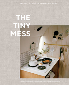 The Tiny Mess (Recipes and Stories from Small Kitchens) by Maddie Gordon, Mary Gonzalez, Trevor Gordon, 9780399582738