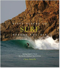 Fifty Places to Surf Before You Die (Surfing Experts Share the World's Greatest Destinations) by Chris Santella, 9781419734564