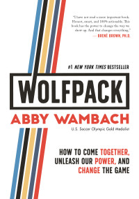 WOLFPACK (How to Come Together, Unleash Our Power, and Change the Game) by Abby Wambach, 9781250217707