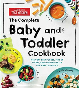The Complete Baby and Toddler Cookbook (The Very Best Purees, Finger Foods, and Toddler Meals for Happy Families) by America's Test Kitchen Kids, 9781492677673