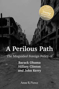 A Perilous Path (The Misguided Foreign Policy of Barack Obama, Hillary Clinton and John Kerry) - 9781642931471 by Anne  R.  Pierce, 9781642931471