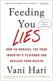 Feeding You Lies (How to Unravel the Food Industry's Playbook and Reclaim Your Health) by Vani Hari, 9781401954543