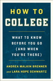 How to College (What to Know Before You Go (and When You're There)) by Andrea Malkin Brenner, Lara Hope Schwartz, 9781250225184