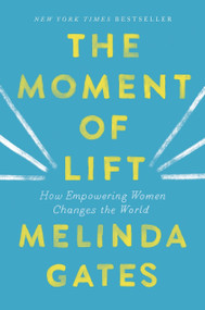 The Moment of Lift (How Empowering Women Changes the World) by Melinda Gates, 9781250313577