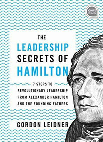 The Leadership Secrets of Hamilton, 2E (7 Steps to Revolutionary Leadership from Alexander Hamilton and the Founding Fathers) by Gordon Leidner, 9781492679523